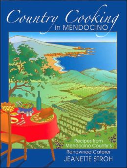 Country Cooking in Mendocino: Recipes from Mendocino County's Renowned Caterer Jeanette Stroh