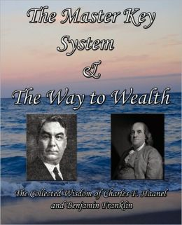 The Master Key System & The Way To Wealth - The Collected Wisdom Of Charles F. Haanel And Benjamin Franklin