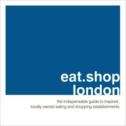 Eat.Shop.London: The Indispensable Guide to Stylishly Unique, Locally Owned Eating and Shopping Establishments