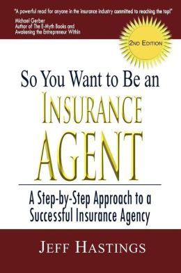 So You Want to Be an Insurance Agent: A Step-by-Step Approach to Successful Insurance Agency