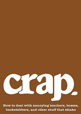 Crap: How to Deal with Annoying Teachers, Bosses, Backstabbers, and Other Stuff that Stinks