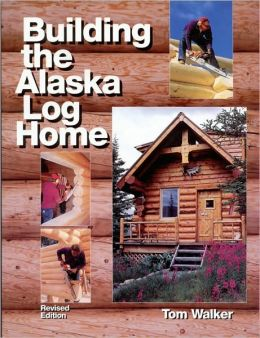 Building the alaska log home by tom walker 9780979047039 for Alaska log home builders