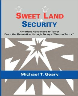 Sweet Land of Security: America's Responses to Terror--from the Revolution through Today's War on Terror