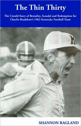 The Thin Thirty: The Untold Story of Brutality, Scandal and Redemption for Charlie Bradshaw's 1962 Kentucky Football Team