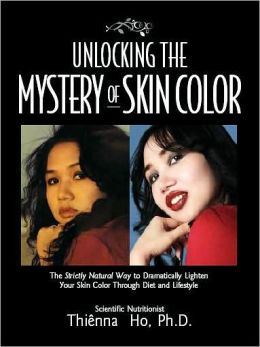 Unlocking the Mystery of Skin Color: The Strictly Natural Way to Dramatically Lighten Your Skin Color Through Diet and Lifestyle