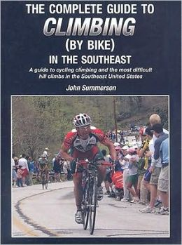 The Complete Guide to Climbing (by Bike) in the Southeast: A Guide to Cycling Climing and the Most Difficult Hill Climbs in the Southeast United State