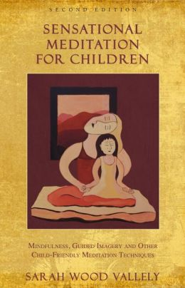 SENSATIONAL MEDITATION FOR CHILDREN: Mindfulness, Guided Imagery & Other Child-Friendly Meditation Techniques (2nd edition)