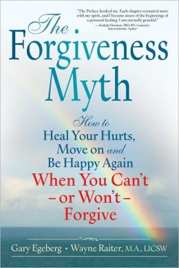 Forgiveness Myth: How to Heal Your Hurts, Move on and Be Happy Again when You Can't - or Won't - Forgive