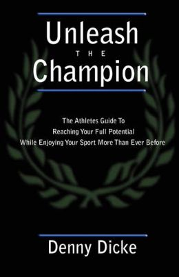 Unleash the Champion: The Athlete's Guide to Reaching Your Full Potential while Enjoying Your Sport More than Ever Before