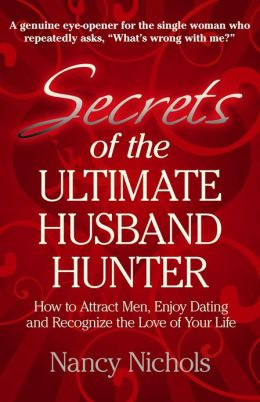 Secrets of the Ultimate Husband Hunter: How to Attract Men, Enjoy Dating and Recognize the Love-of-Your-Life