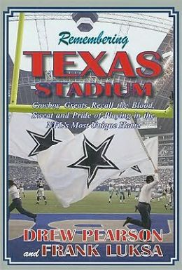 Remembering Texas Stadium: Cowboys Greats Recall the Blood, Sweat and Pride of Playing in the NFL's Most Unique Home