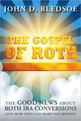 The Gospel of Roth: The Good News about Roth IRA Conversions (and How They Can Make You Money!)