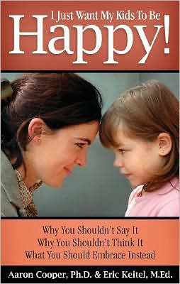 I Just Want My Kids to Be Happy!: Why You Shouldn't Say It, Why You Shouldn't Think It, What You Should Embrace Instead