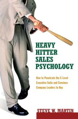 Heavy Hitter Sales Psychology: How to Penetrate the C-Level Executive Suite and Convince Company Leaders to Buy
