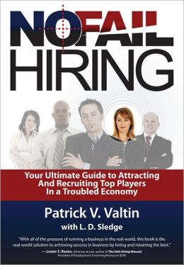 No Fail Hiring: Your Ultimate Guide to Selecting and Recruiting Top Players in a Troubled Economy