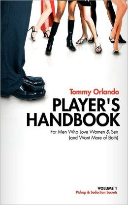 Player's Handbook Volume 1 - Pickup And Seduction Secrets For Men Who Love Women & Sex (And Want More Of Both)