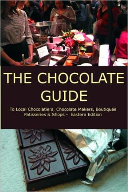 The Chocolate Guide: To Local Chocolatiers, Chocolate Makers, Boutiques, Patisseries and Shops - Eastern Edition