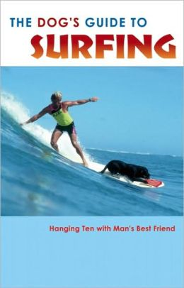 The Dog's Guide to Surfing: Hanging Ten with Man's Best Friend