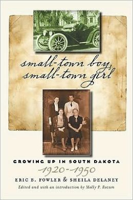 Small-Town Boy, Small-Town Girl: Growing Up in South Dakota, 1920-1950 Eric B. Fowler, Sheila Delaney and Molly P. Rozum