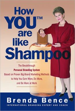 How YOU (tm) Are like Shampoo: The Breakthrough Personal Branding System Based on Proven Big-Brand Marketing Methods to Help You Earn More, Do More, and Be More at Work