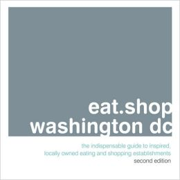 eat.shop.washington dc: The Indispensable Guide to Inspired, Locally Owned Eating and Shopping Establishments