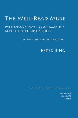 The Well-Read Muse: Present and Past in Callimachus and the Hellenistic Poets