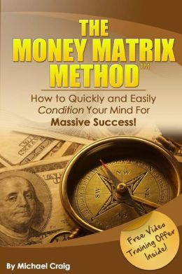 The Money Matrix Method: How to Quickly and Easily Condition Your Mind for Massive Success!