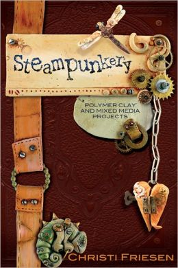 Steampunkery: Polymer Clay and Mixed Media Projects