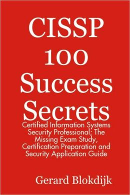 Cissp 100 Success Secrets - Certified Information Systems Security Professional; The Missing Exam Study, Certification Preparation And Security Application Guide
