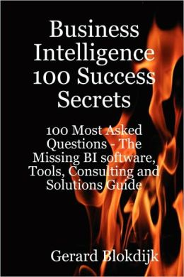 Business Intelligence 100 Success Secrets - 100 Most Asked Questions