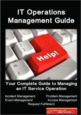 IT Service Operations Management Guide - Your Complete Guide to Managing an IT Service Operation with Incident Management, Event Management, Problem management, Access Management and Request Fulfilment