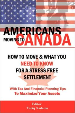 AMERICANS MOVING TO CANADA - How To Move & What You Need To Know For Stress Free Settlement With Your Tax And Financial Planning Tips To Maximize Your Assets