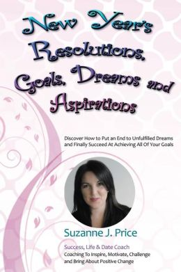 New Year's Resolutions, Goals, Dreams & Aspirations: Discover How to Put an End to Unfulfilled Plans & Finally Succeed at Achieving All of Your Goals