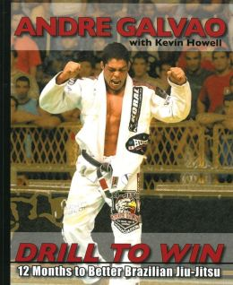 Drill to Win: 12 Months to Better Brazillian Jiu-Jitsu Andre Galvao and Kevin Howell