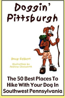 Doggin' Pittsburgh: The 50 Best Places to Hike with Your Dog in Southwest Pennsylvania