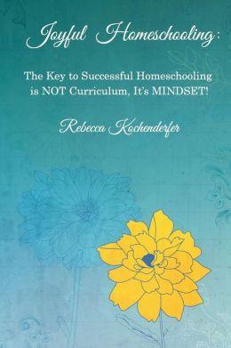 Joyful Homeschooling: The Secret to Successful Homeschooling is NOT Curriculum, It's Mindset!