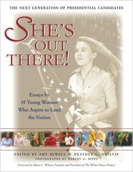 She's Out There!: Essays by 35 Young Women Who Aspire to Lead the Nation--The Next Generation of Presidential Candidates