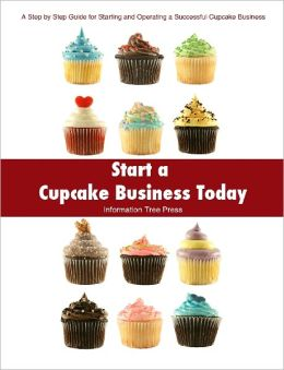 Start a Cupcake Business Today: How to Start and Run a Successful Cupcake Business