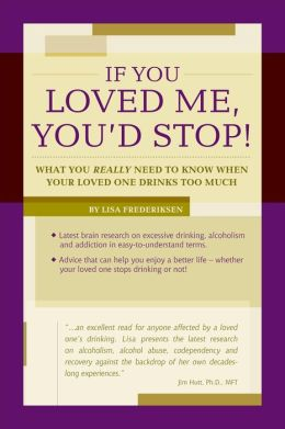 If You Loved Me, You'd Stop!: What You Really Need to Know When Your Loved One Drinks Too Much
