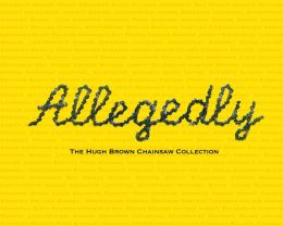 Allegedly: The Hugh Brown Chainsaw Collection