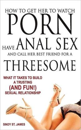 How To Get Her To Watch Porn, Have Anal Sex, And Call Her Best Friend For A Threesome - What It Takes To Build A Trusting (And Fun) Sexual Relationship