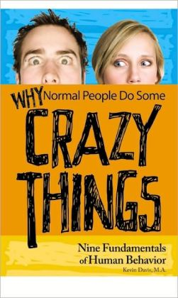 Why Normal People Do Some Crazy Things : Nine Fundamentals of Human Behavior