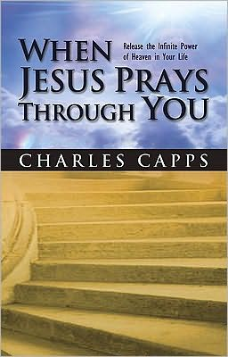 When Jesus Prays Through You: Release the Infinite Power of Heaven in Your Life