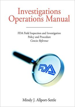 Investigations Operations Manual: FDA Field Inspection and Investigation Policy and Procedure Concise Reference