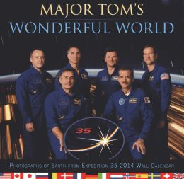 Major Tom's Wonderful World: Photographs of Earth from Expedition 35: 2014 Wall Calendar