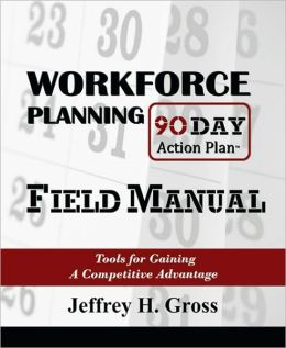 Workforce Planning 90 Day Action Plan Field Manual: Tools for Gaining a Competitive Advantage