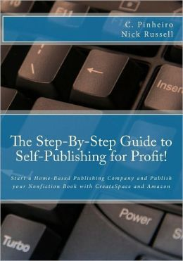 The Step-by-Step Guide to Self-Publishing for Profit!: Start your Own Home-Based Publishing Company and Publish your Non-Fiction Book with CreateSpace