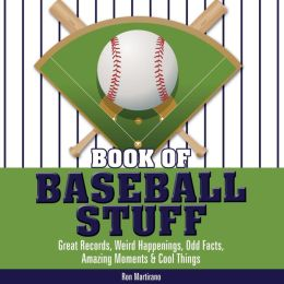 Book of Baseball Stuff: Great Records, Weird Happenings, Odd Facts, Amazing Moments and Cool Things