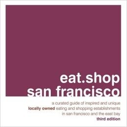 eat.shop san francisco: A Curated Guide of Inspired and Unique Locally Owned Eating and Shopping Establishments in San Francisco and the Easy Bay