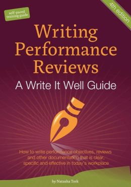 Writing Performance Reviews: How to write performance objectives, reviews, appraisals, and other performance documentation that Is clear, descriptive, objective, and acceptable in today's workplace. : A Write It Well Guide